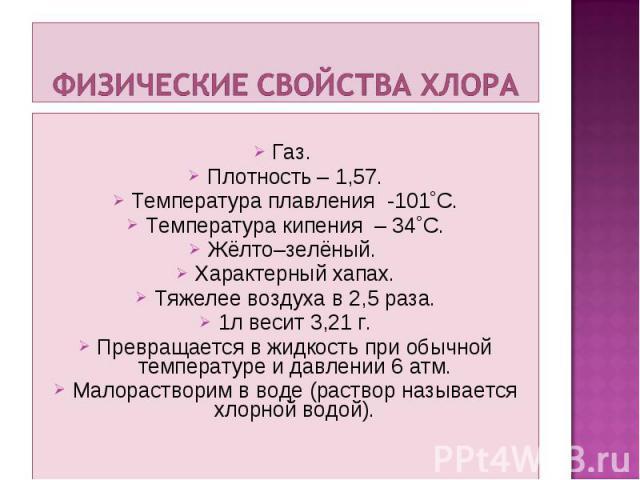 Газ. Плотность – 1,57. Температура плавления -101˚С. Температура кипения – 34˚С. Жёлто–зелёный. Характерный хапах. Тяжелее воздуха в 2,5 раза. 1л весит 3,21 г. Превращается в жидкость при обычной температуре и давлении 6 атм. Малорастворим в воде (р…