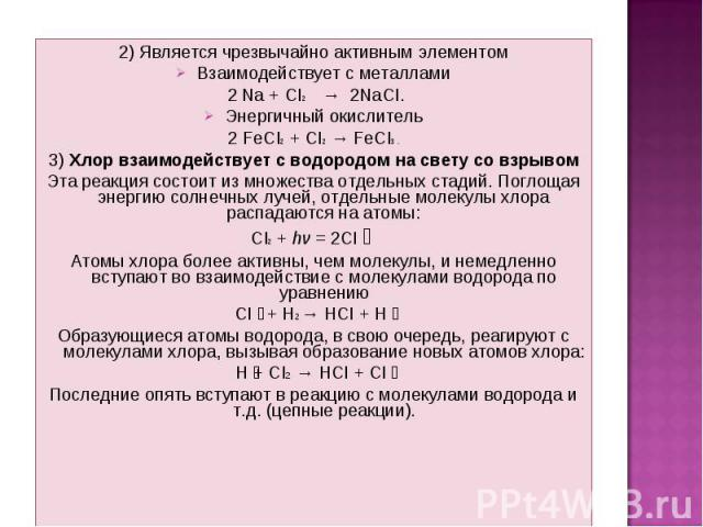 2) Является чрезвычайно активным элементом 2) Является чрезвычайно активным элементом Взаимодействует с металлами 2 Na + CI2 → 2NaCI. Энергичный окислитель 2 FeCI2 + CI2 → FeCI3 . 3) Хлор взаимодействует с водородом на свету со взрывом Эта реакция с…