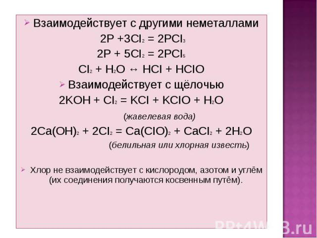 Взаимодействует с другими неметаллами Взаимодействует с другими неметаллами 2P +3CI2 = 2PCI3 2P + 5CI2 = 2PCI5 CI2 + H2O ↔ HCI + HCIO Взаимодействует с щёлочью 2KОН + СI2 = KCI + KCIO + H2O (жавелевая вода) 2Сa(OH)2 + 2CI2 = Ca(CIO)2 + CaCI2 + 2H2O …