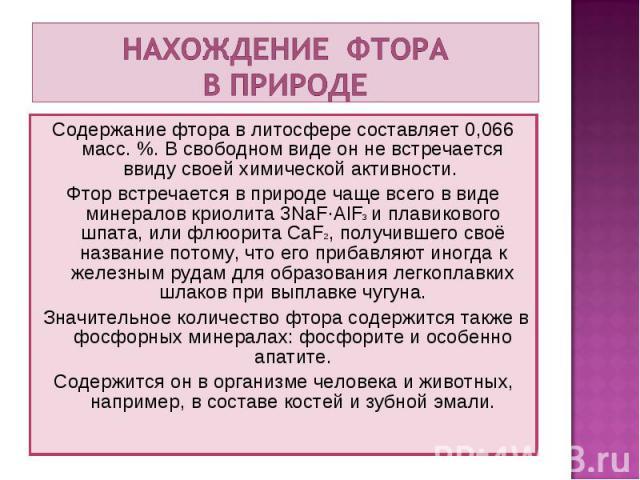Содержание фтора в литосфере составляет 0,066 масс. %. В свободном виде он не встречается ввиду своей химической активности. Содержание фтора в литосфере составляет 0,066 масс. %. В свободном виде он не встречается ввиду своей химической активности.…