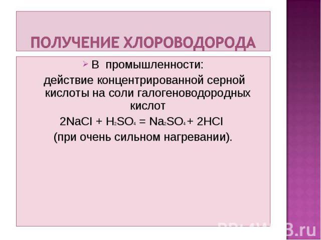 В промышленности: В промышленности: действие концентрированной серной кислоты на соли галогеноводородных кислот 2NaCI + H2SO4 = Na2SO4 + 2HCI (при очень сильном нагревании).