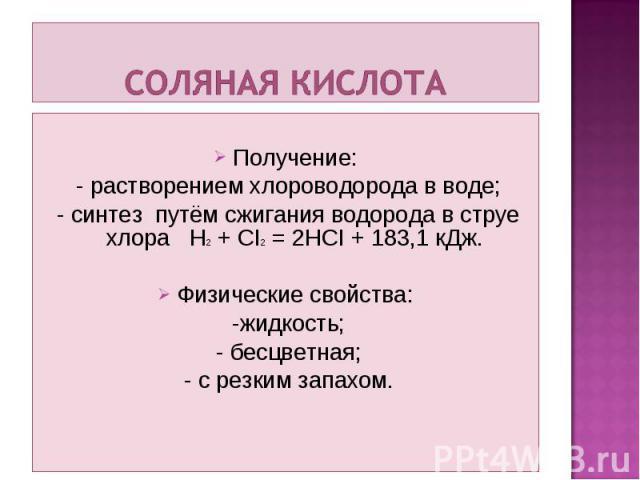 Получение: - растворением хлороводорода в воде; - синтез путём сжигания водорода в струе хлора H2 + CI2 = 2HCI + 183,1 кДж. Физические свойства: -жидкость; - бесцветная; - с резким запахом.