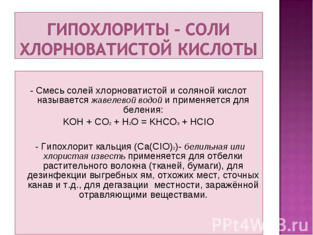 - Смесь солей хлорноватистой и соляной кислот называется жавелевой водой и применяется для беления: KOH + CO2 + H2O = KHCO3 + HCIO - Гипохлорит кальция (Ca(CIO)2)- белильная или хлористая известь применяется для отбелки растительного волокна (тканей…