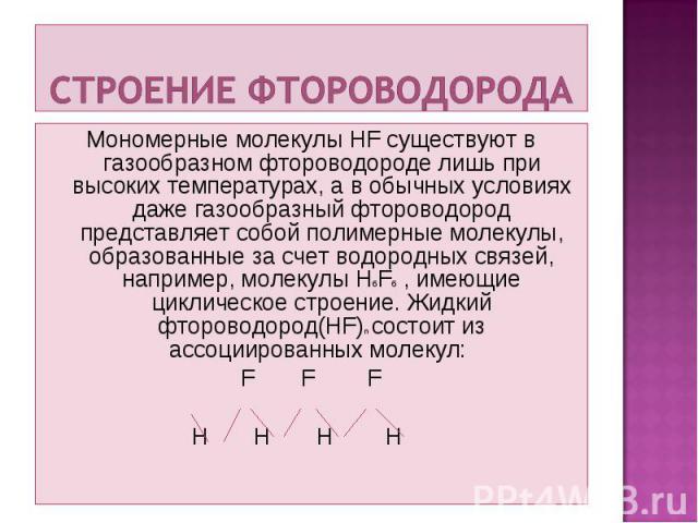 Мономерные молекулы HF существуют в газообразном фтороводороде лишь при высоких температурах, а в обычных условиях даже газообразный фтороводород представляет собой полимерные молекулы, образованные за счет водородных связей, например, молекулы H6F6…