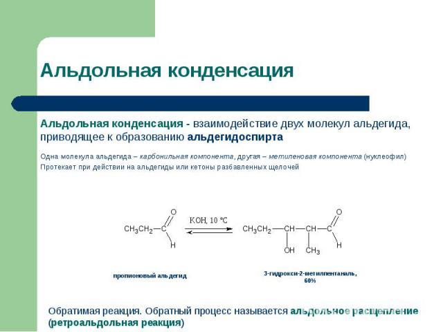 Альдольная конденсация - взаимодействие двух молекул альдегида, приводящее к образованию альдегидоспирта Альдольная конденсация - взаимодействие двух молекул альдегида, приводящее к образованию альдегидоспирта Одна молекула альдегида – карбонильная …