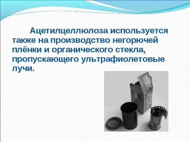 Ацетилцеллюлоза используется также на производство негорючей плёнки и органического стекла, пропускающего ультрафиолетовые лучи. Ацетилцеллюлоза используется также на производство негорючей плёнки и органического стекла, пропускающего ультрафиолетов…