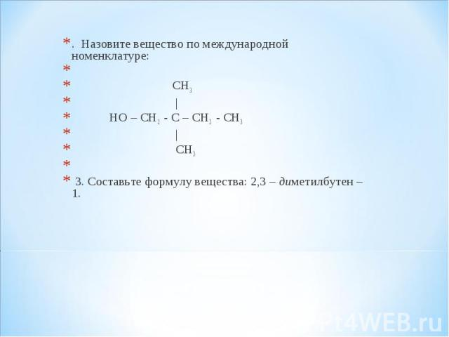 . Назовите вещество по международной номенклатуре: . Назовите вещество по международной номенклатуре:  СН3 | НО – СН2 - С – СН2 - СН3 | СН3  3. Составьте формулу вещества: 2,3 – диметилбутен – 1.