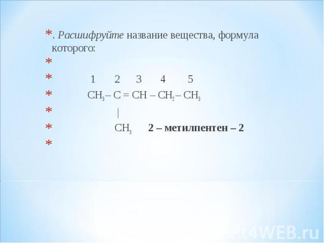. Расшифруйте название вещества, формула которого: . Расшифруйте название вещества, формула которого:  1 2 3 4 5 СН3 – С = СН – СН2 – СН3 | СН3 2 – метилпентен – 2