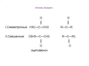 Кетоны бывают: O О ║ ║ I.Симметричные Н3С—С—СН3 R—C—R  II.Смешанные С6Н5—С