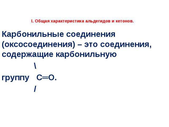 I. Общая характеристика альдегидов и кетонов.  Карбонильные соединения (оксосоединения) – это соединения, содержащие карбонильную \ группу С═О. /