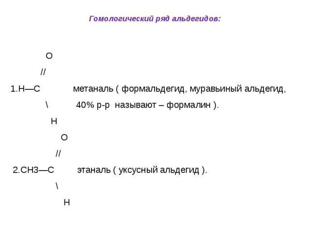 Гомологический ряд альдегидов: О // 1.Н—С метаналь ( формальдегид, муравьиный альдегид, \ 40% р-р называют – формалин ). Н О // 2.СН3—С этаналь ( уксусный альдегид ). \ Н