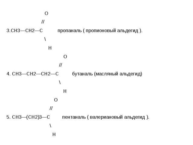 О О // 3.СН3—СН2—С пропаналь ( пропионовый альдегид ). \ Н О // 4. СН3—СН2—СН2—С бутаналь (масляный альдегид) \ Н О // 5. СН3—(СН2)3—С пентаналь ( валериановый альдегид ). \ Н