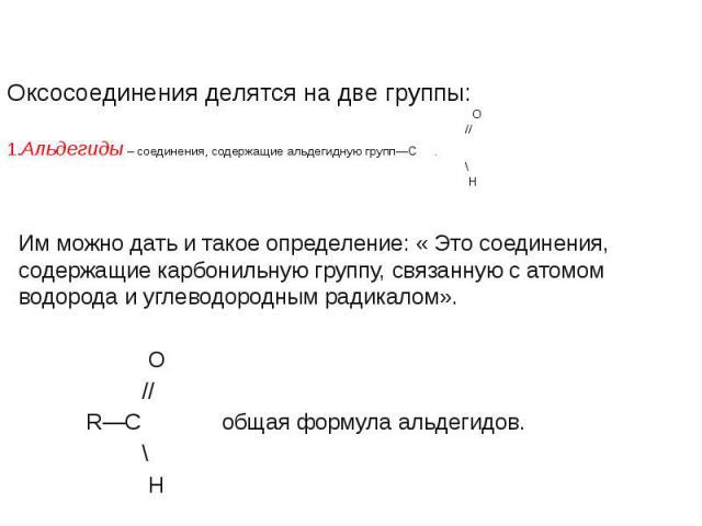Оксосоединения делятся на две группы: O // 1.Альдегиды – соединения, содержащие альдегидную групп—С . \ H Им можно дать и такое определение: « Это соединения, содержащие карбонильную группу, связанную с атомом водорода и углеводородным радикалом». &…