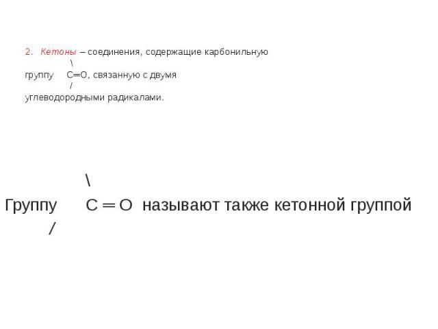 2. Кетоны – соединения, содержащие карбонильную \ группу С═О, связанную с двумя / углеводородными радикалами. \ Группу С ═ О называют также кетонной группой /