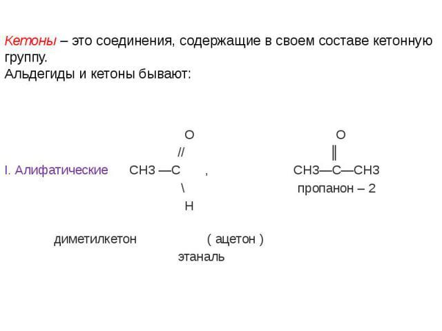 Кетоны – это соединения, содержащие в своем составе кетонную группу. Альдегиды и кетоны бывают: О О // ║ I. Алифатические СН3 —С , СН3—С—СН3 \ пропанон – 2 Н диметилкетон ( ацетон ) этаналь
