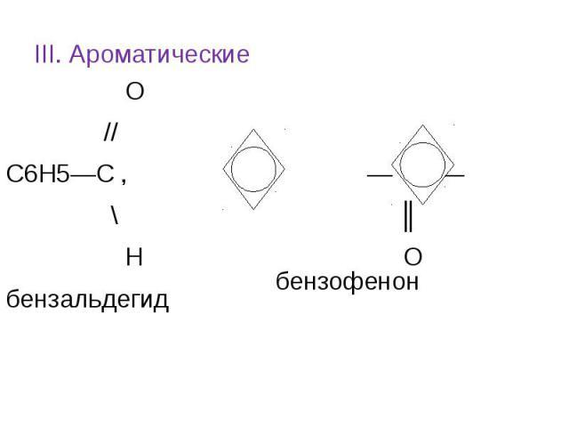 III. Ароматические О // С6Н5—С , — С — \ ║ Н О бензальдегид