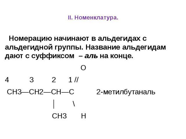 II. Номенклатура. Номерацию начинают в альдегидах с альдегидной группы. Название альдегидам дают с суффиксом – аль на конце. О 4 3 2 1 // СН3—СН2—СН—С 2-метилбутаналь │ \ СН3 Н