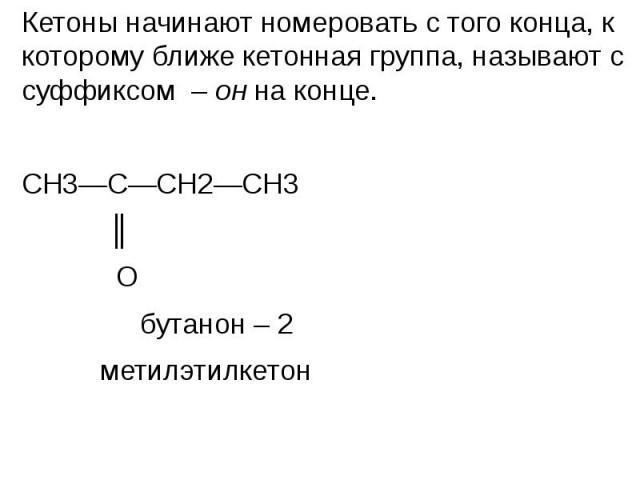 Кетоны начинают номеровать с того конца, к которому ближе кетонная группа, называют с суффиксом – он на конце. Кетоны начинают номеровать с того конца, к которому ближе кетонная группа, называют с суффиксом – он на конце. СН3—С—СН2—СН3 ║ О бутанон –…