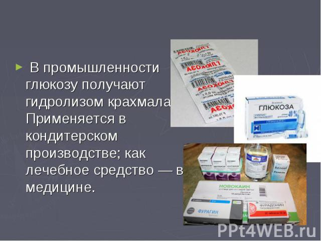 В промышленности глюкозу получают гидролизом крахмала. Применяется в кондитерском производстве; как лечебное средство — в медицине. В промышленности глюкозу получают гидролизом крахмала. Применяется в кондитерском производстве; как лечеб…
