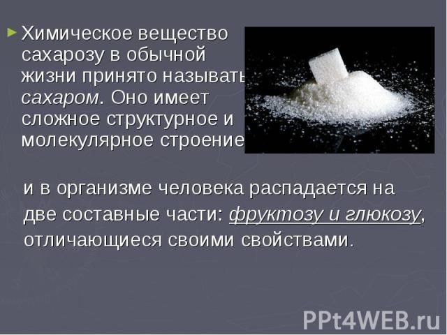 Химическое вещество сахарозу в обычной жизни принято называть сахаром. Оно имеет сложное структурное и молекулярное строение Химическое вещество сахарозу в обычной жизни принято называть сахаром. Оно имеет сложное структурное и молекулярное строение