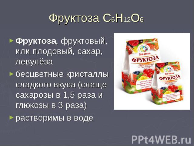 Фруктоза, фруктовый, или плодовый, сахар, левулёза Фруктоза, фруктовый, или плодовый, сахар, левулёза бесцветные кристаллы сладкого вкуса (слаще сахарозы в 1,5 раза и глюкозы в 3 раза) растворимы в воде