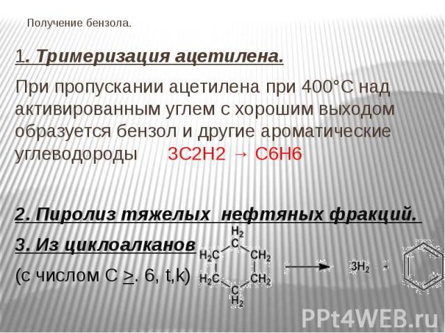 Получение бензола. 1. Тримеризация ацетилена. При пропускании ацетилена при 400°C над активированным углем с хорошим выходом образуется бензол и другие ароматические углеводороды 3С2Н2→ С6H6 2. Пиролиз тяжелых нефтяных фракций. 3. Из циклоалка…
