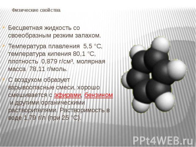 Физические свойства Бесцветная жидкость со своеобразным резким запахом. Температура плавления 5,5°C, температура кипения 80,1°C, плотность 0,879 г/см³, молярная масса 78,11 г/моль. С воздухом образует взрывоопасные смеси, хорошо смешивае…