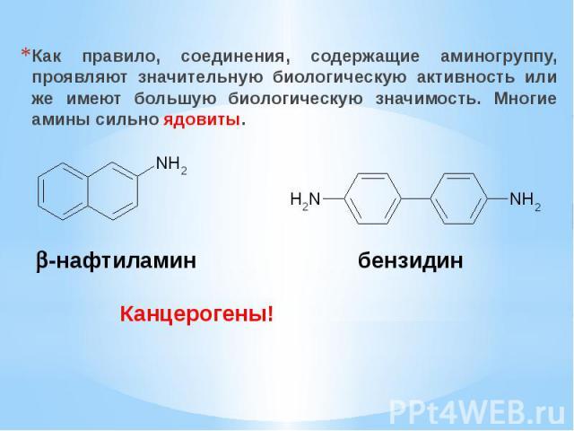 Как правило, соединения, содержащие аминогруппу, проявляют значительную биологическую активность или же имеют большую биологическую значимость. Многие амины сильно ядовиты.