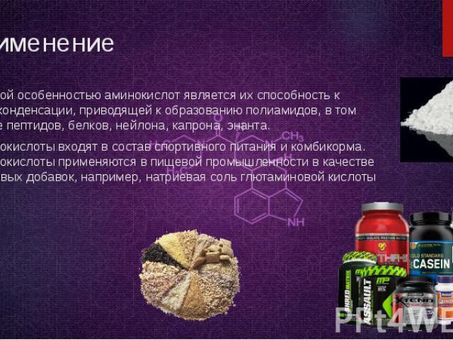Применение Важной особенностью аминокислот является их способность к поликонденсации, приводящей к образованию полиамидов, в том числе пептидов, белков, нейлона, капрона, энанта. Аминокислоты входят в состав спортивного питания и комбикорма. Аминоки…