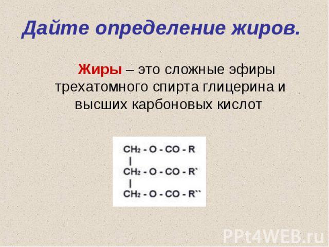 Жиры – это сложные эфиры трехатомного спирта глицерина и высших карбоновых кислот Жиры – это сложные эфиры трехатомного спирта глицерина и высших карбоновых кислот