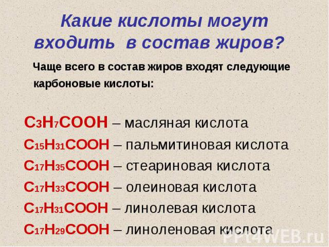 Чаще всего в состав жиров входят следующие карбоновые кислоты: Чаще всего в состав жиров входят следующие карбоновые кислоты: С3Н7СООН – масляная кислота С15Н31СООН – пальмитиновая кислота С17Н35СООН – стеариновая кислота С17Н33СООН – олеиновая кисл…