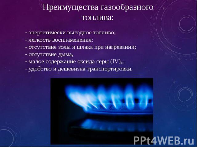 - энергетически выгодное топливо; - легкость воспламенения; - отсутствие золы и шлака при нагревании; - отсутствие дыма, - малое содержание оксида серы (IV),; - удобство и дешевизна транспортировки.