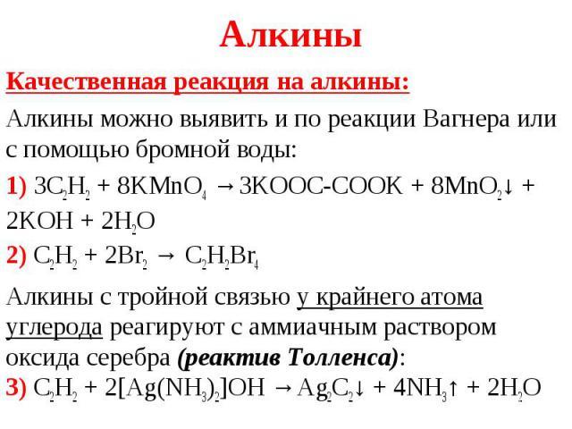 Качественная реакция на алкины: Качественная реакция на алкины: Алкины можно выявить и по реакции Вагнера или с помощью бромной воды: 1) 3C2H2+ 8KMnO4→3KOOC-COOK + 8MnO2↓ + 2KOH + 2H2O 2) C2H2+ 2Br2→ C2H2Br4 Алкин…
