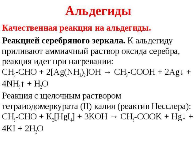 Качественная реакция на альдегиды. Качественная реакция на альдегиды. Реакцией серебряного зеркала. К альдегиду приливают аммиачный раствор оксида серебра, реакция идет при нагревании: CH3-CHO + 2[Ag(NH3)2]OH → CH3-COOH + 2Ag↓ + 4NH3↑ + …