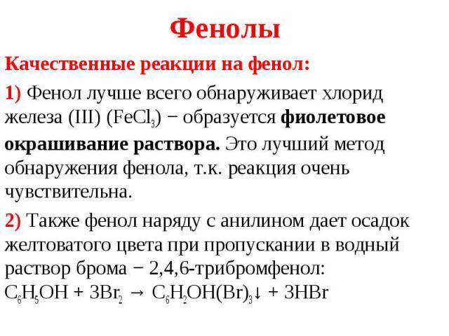 Качественные реакции на фенол: Качественные реакции на фенол: 1) Фенол лучше всего обнаруживает хлорид железа (III) (FeCl3) − образуется фиолетовое окрашивание раствора. Это лучший метод обнаружения фенола, т.к. реакция очень чувствительна. 2) Также…