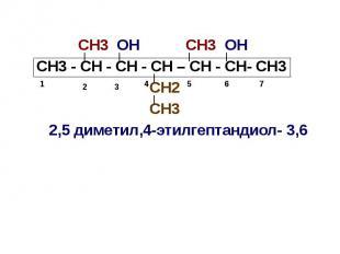 СН3 ОН СН3 ОН СН3 - СН - СН - СН – СН - СН- СН3 СН2 СН3 2,5 диметил,4-этилгептан