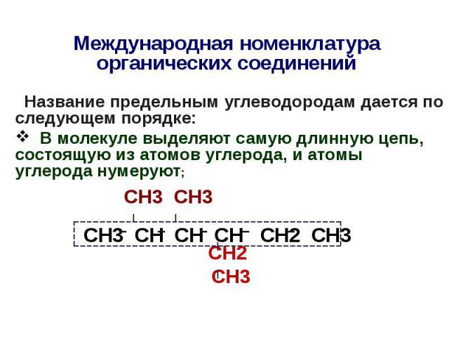 Международная номенклатура органических соединений Название предельным углеводородам дается по следующем порядке: В молекуле выделяют самую длинную цепь, состоящую из атомов углерода, и атомы углерода нумеруют; СН3 СН3 СН2 СН3