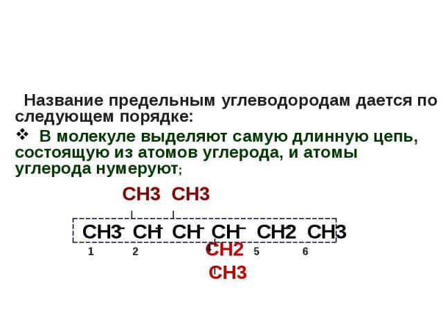 Название предельным углеводородам дается по следующем порядке: В молекуле выделяют самую длинную цепь, состоящую из атомов углерода, и атомы углерода нумеруют; СН3 СН3 СН2 СН3