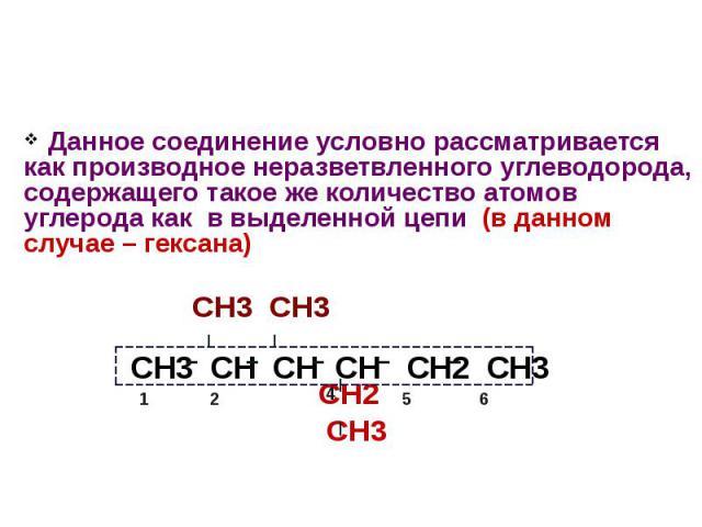Данное соединение условно рассматривается как производное неразветвленного углеводорода, содержащего такое же количество атомов углерода как в выделенной цепи (в данном случае – гексана) СН3 СН3 СН2 СН3