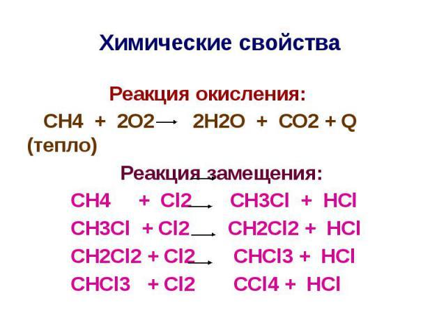 Химические свойства Реакция окисления: СН4 + 2О2 2Н2О + СО2 + Q (тепло) Реакция замещения: СН4 + Сl2 CH3Cl + HCl CH3Cl + Сl2 CH2Cl2 + HCl CH2Cl2 + Сl2 CHCl3 + HCl CHCl3 + Сl2 CCl4 + HCl