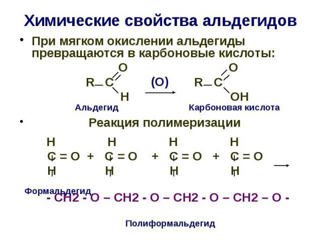 Химические свойства альдегидов При мягком окислении альдегиды превращаются в карбоновые кислоты: О О R C R C H OH Реакция полимеризации Н Н Н Н С = О + С = О + С = О + С = О Н Н Н Н - СН2 - О – СН2 - О – СН2 - О – СН2 – О -