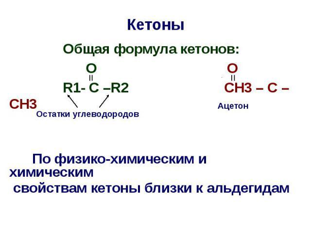 Кетоны Oбщая формула кетонов: O O R1- C –R2 CH3 – C – CH3 По физико-химическим и химическим свойствам кетоны близки к альдегидам