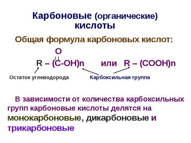 Карбоновые (органические) кислоты Общая формула карбоновых кислот: О R – (C-OH)n или R – (COOH)n В зависимости от количества карбоксильных групп карбоновые кислоты делятся на монокарбоновые, дикарбоновые и трикарбоновые