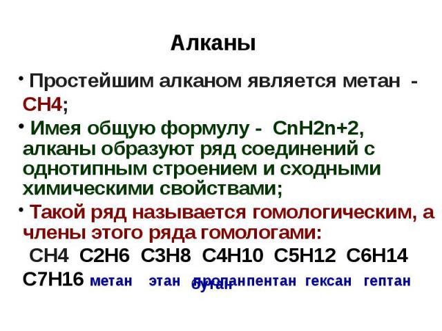 Алканы Простейшим алканом является метан - СН4; Имея общую формулу - СnH2n+2, алканы образуют ряд соединений с однотипным строением и сходными химическими свойствами; Такой ряд называется гомологическим, а члены этого ряда гомологами: СН4 С2Н6 С3Н8 …
