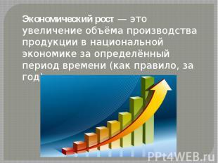 Экономический рост— это увеличение объёма производства продукции в национа