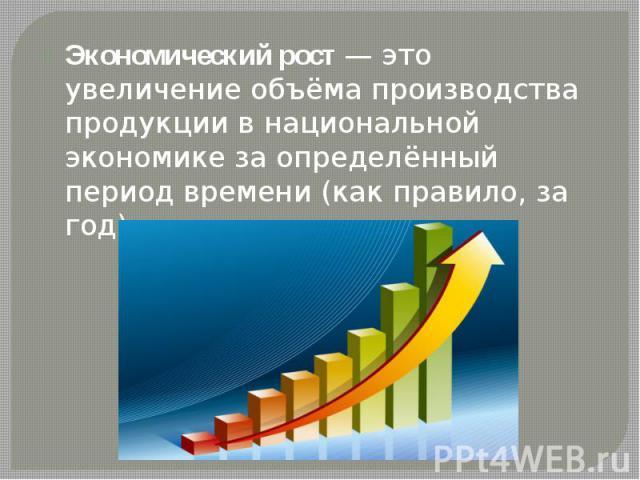 Экономический рост— это увеличение объёма производства продукции в национальной экономике за определённый период времени (как правило, за год) Экономический рост— это увеличение объёма производства продукции в национальной экономике за о…