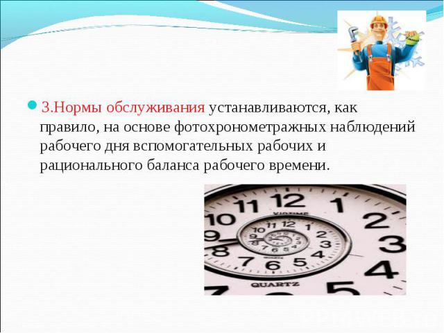 3.Нормы обслуживания устанавливаются, как правило, на основе фотохронометражных наблюдений рабочего дня вспомогательных рабочих и рационального баланса рабочего времени. 3.Нормы обслуживания устанавливаются, как правило, на основе фотохронометражных…