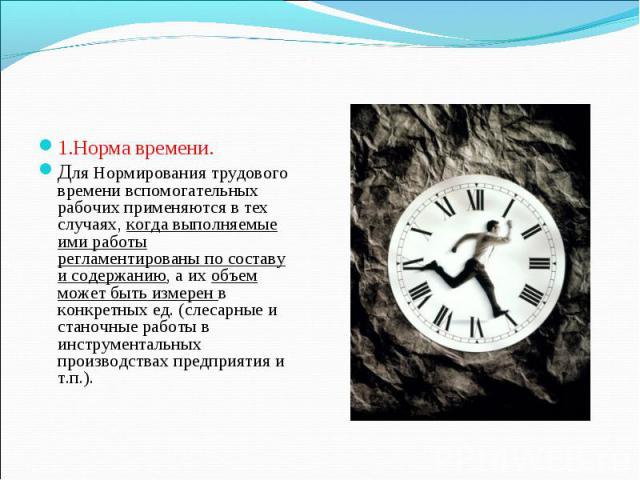 1.Норма времени. 1.Норма времени. Для Нормирования трудового времени вспомогательных рабочих применяются в тех случаях, когда выполняемые ими работы регламентированы по составу и содержанию, а их объем может быть измерен в конкретных ед. (слесарные …