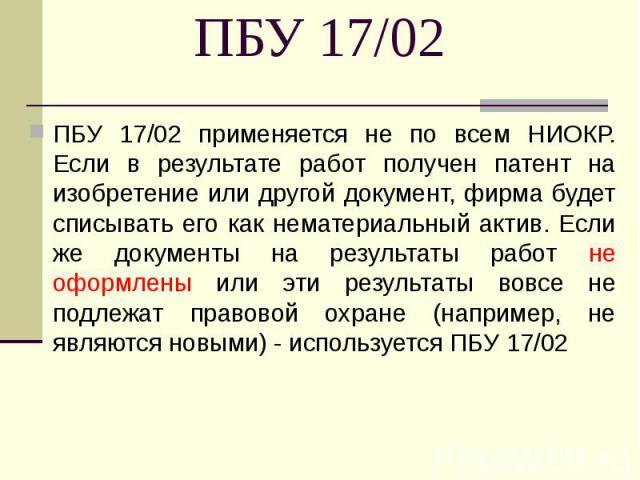 ПБУ 17/02 применяется не по всем НИОКР. Если в результате работ получен патент на изобретение или другой документ, фирма будет списывать его как нематериальный актив. Если же документы на результаты работ не оформлены или эти результаты вовсе не под…