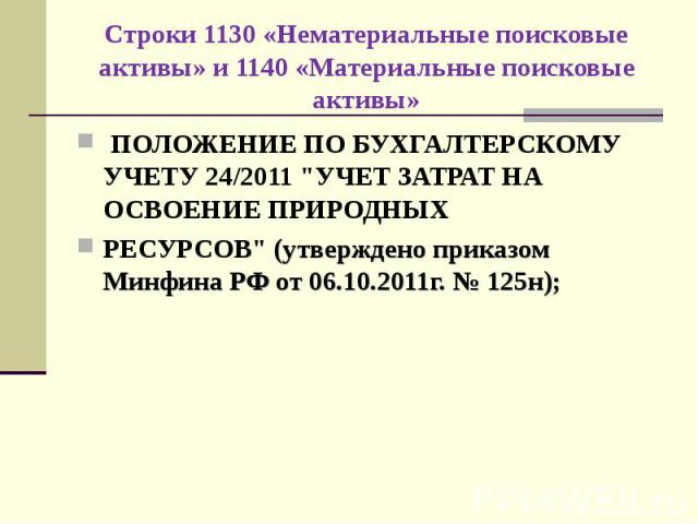 """ПОЛОЖЕНИЕ ПО БУХГАЛТЕРСКОМУ УЧЕТУ 24/2011 """"УЧЕТ ЗАТРАТ НА ОСВОЕНИЕ ПРИРОДНЫХ ПОЛОЖЕНИЕ ПО БУХГАЛТЕРСКОМУ УЧЕТУ 24/2011 """"УЧЕТ ЗАТРАТ НА ОСВОЕНИЕ ПРИРОДНЫХ РЕСУРСОВ"""" (утверждено приказом Минфина РФ от 06.10.2011г. № 125н);"""